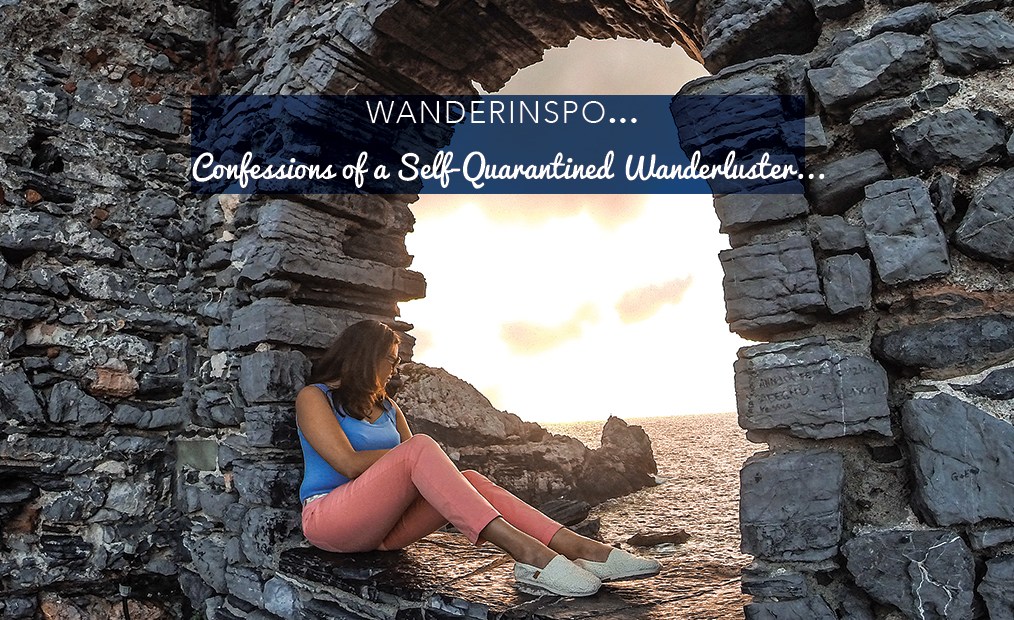 WanderInspo….Confessions of a Self-Quarantined Wanderluster…