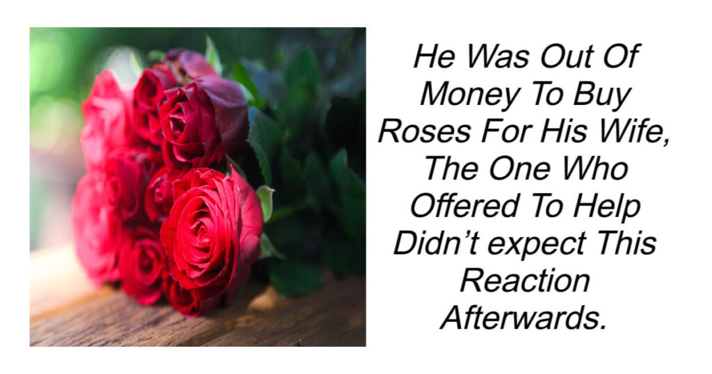He Was Out Of Money To Buy Roses For His Wife Didn't expect This Reaction