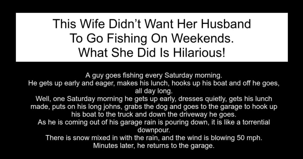 She Didn't Want Her Husband To Go Fishing On Weekends.