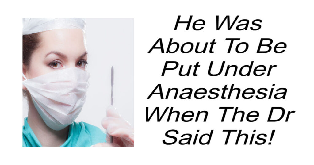 He Was About To Be Put Under Anaesthesia When The Dr Said This