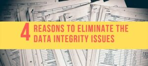 4 Reasons to eliminate the Data Integrity Issues