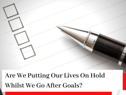 Checklist with a pen and the title Are We Putting Our Lives On Hold Whilst We Go After Goals?