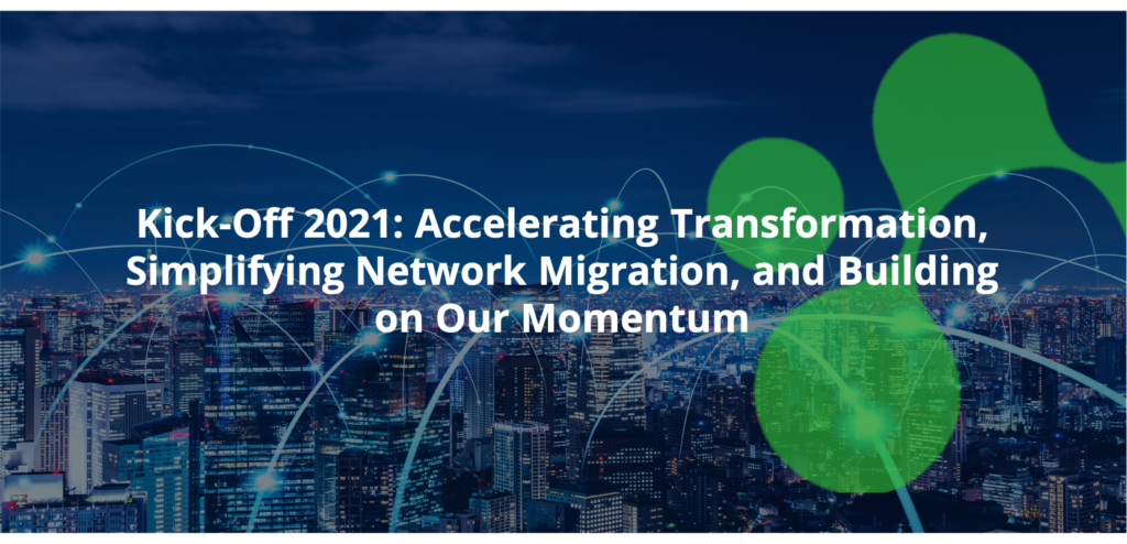 Kick-Off 2021: Accelerating Transformation, Simplifying Network Migration, and Building on Our Momentum