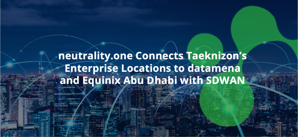 neutrality.one Connects Taeknizon's Enterprise Locations to datamena and Equinix Abu Dhabi with SDWAN