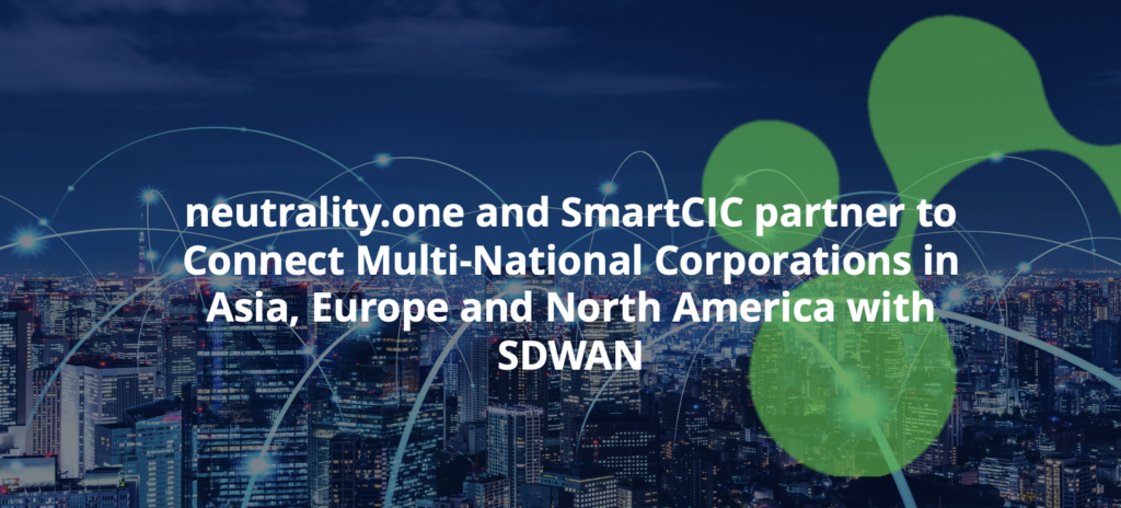 neutrality.one and SmartCIC partner to Connect Multi-National Corporations in Asia, Europe and North America with SDWAN