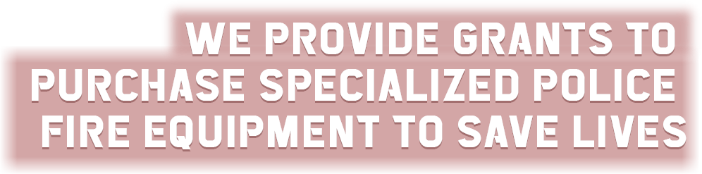We provide grants to purchase specialized police & fire equipment to save lives.
