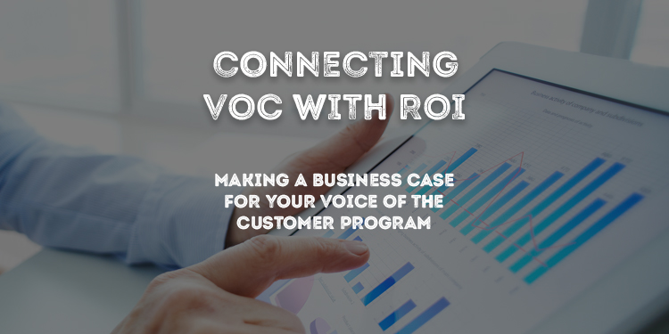 Connecting VoC with ROI: Making a business case for your Voice of the Customer Program