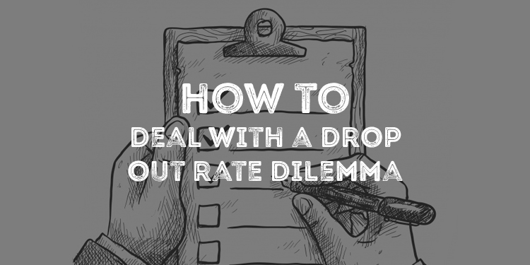 How To Deal With A Drop Out Rate Dilemma.