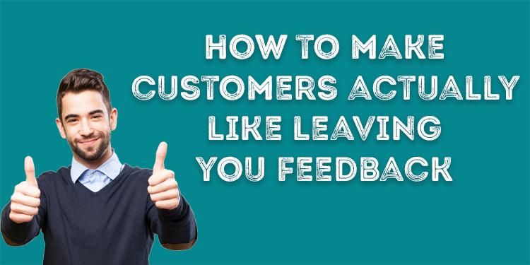 How To Make Customers Actually Like Leaving You Feedback