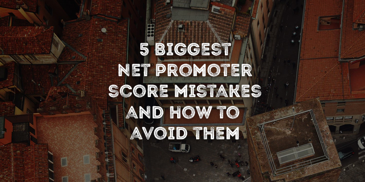 5 Biggest Net Promoter Score Mistakes and How To Avoid Them