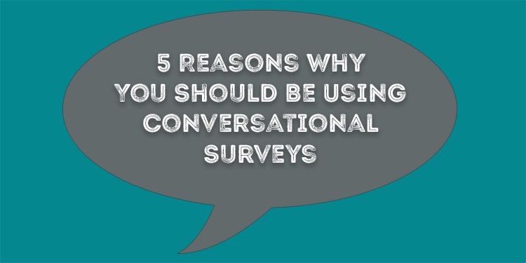 5 Reasons Why You Should Be Using Conversational Surveys