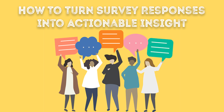 How To Turn Survey Responses Into Actionable Insight