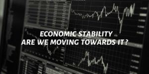 Economic Stability: Are We Moving Towards It?