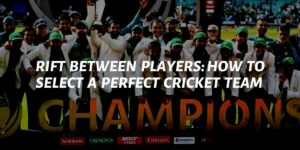 Rift Between Players: How To Select A Perfect Cricket Team