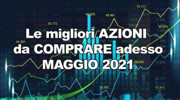 Migliori Azioni da Comprare a Maggio 2021, ecco Titoli in Crescita adesso