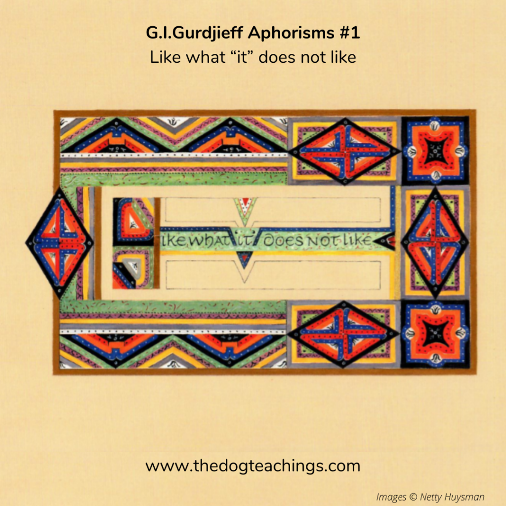 Gurdjieff Aphorism #1 - Like what it does not like.