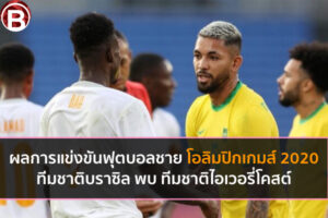 ผลฟุตบอลชายโอลิมปิกเกมส์ 2020 ทีมชาติบราซิล พบ ทีมชาติไอเวอรี่โคสต์