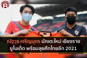ณัฐวุธ เจริญบุตร นักเตะใหม่ เชียงราย ยูไนเต็ด พร้อมลุยศึกไทยลีก 2021