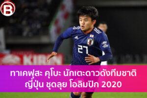 ทาเคฟุสะ คุโบะ นักเตะดาวดังทีมชาติญี่ปุ่น ชุดลุย โอลิมปิก 2020