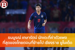 ธนบูรณ์ เกษารัตน์ นักเตะที่ค่าตัวแพงที่สุดของไทยตอนที่ย้ายไป เชียงราย ยูไนเต็ด