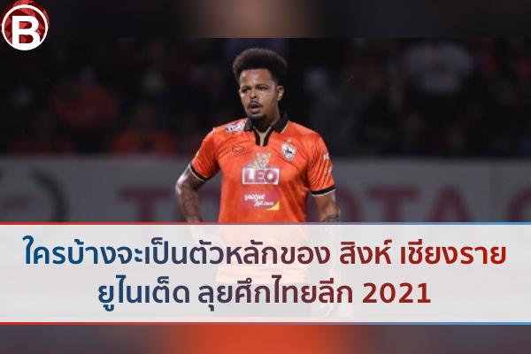 ใครบ้างจะเป็นตัวหลักของ สิงห์ เชียงราย ยูไนเต็ด ลุยศึกไทยลีก 2021