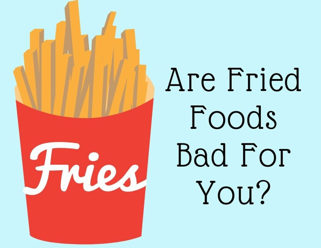 Are Fried Foods Bad For You?