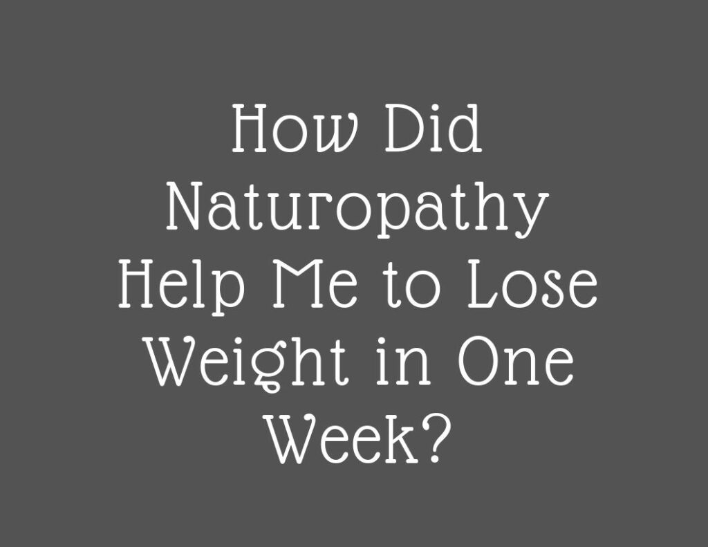 How Did Naturopathy Help Me to Lose Weight in One Week?