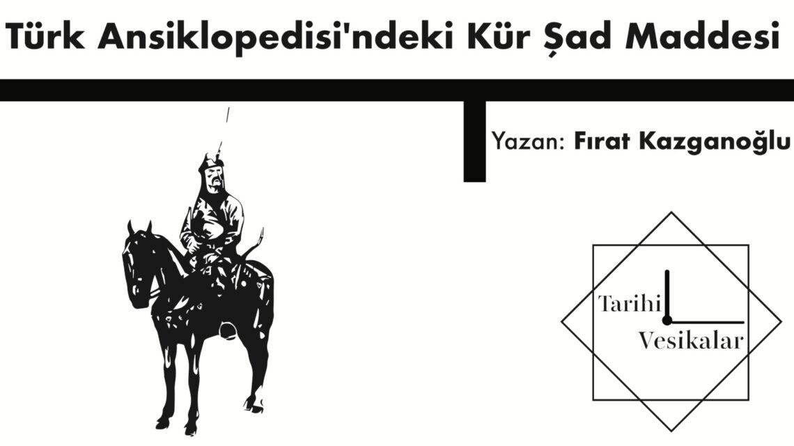 Türk Ansiklopedisi'ndeki Kür Şad Maddesi