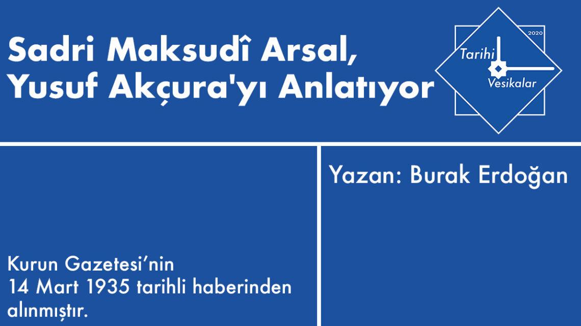 Sadri Maksudî Arsal, Yusuf Akçura'yı Anlatıyor