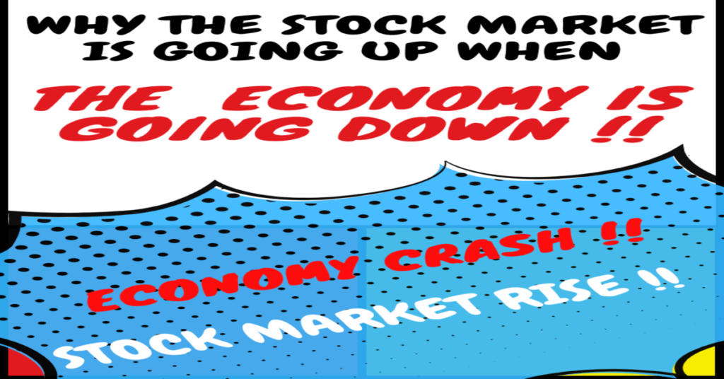 Why the Stock Market is going up when the Economy is going down? What are the reasons of rising market even though the economy is crashing?