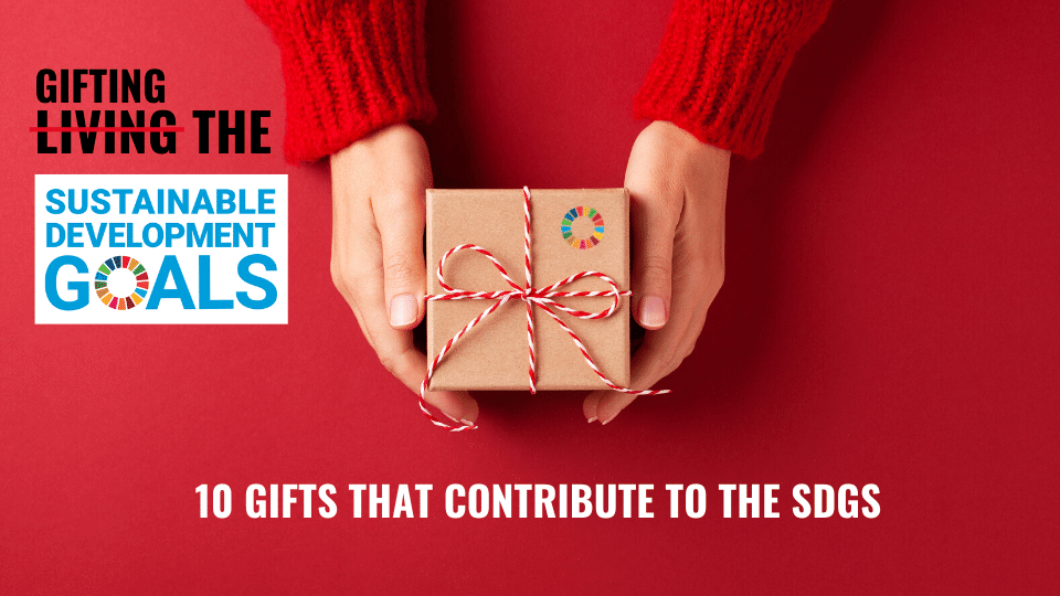GIFTING THE GOALS: 10 IDEAS THAT CONTRIBUTE TO THE SDGS