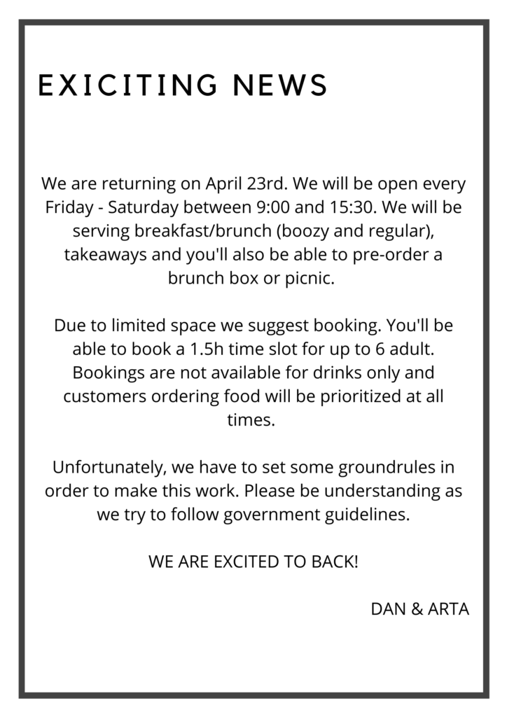 Exiting news! We are returning on April 23rd. We will be open every Friday - Saturday between 9_00 and 15_30. We will be serving breakfast_brunch (boozy and regular), takeaways and you'll a