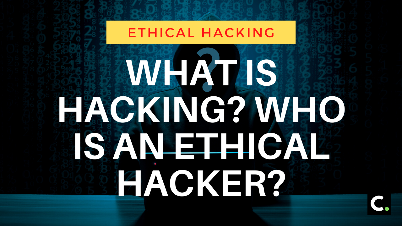 What Is Hacking? Who Is An Ethical Hacker?
