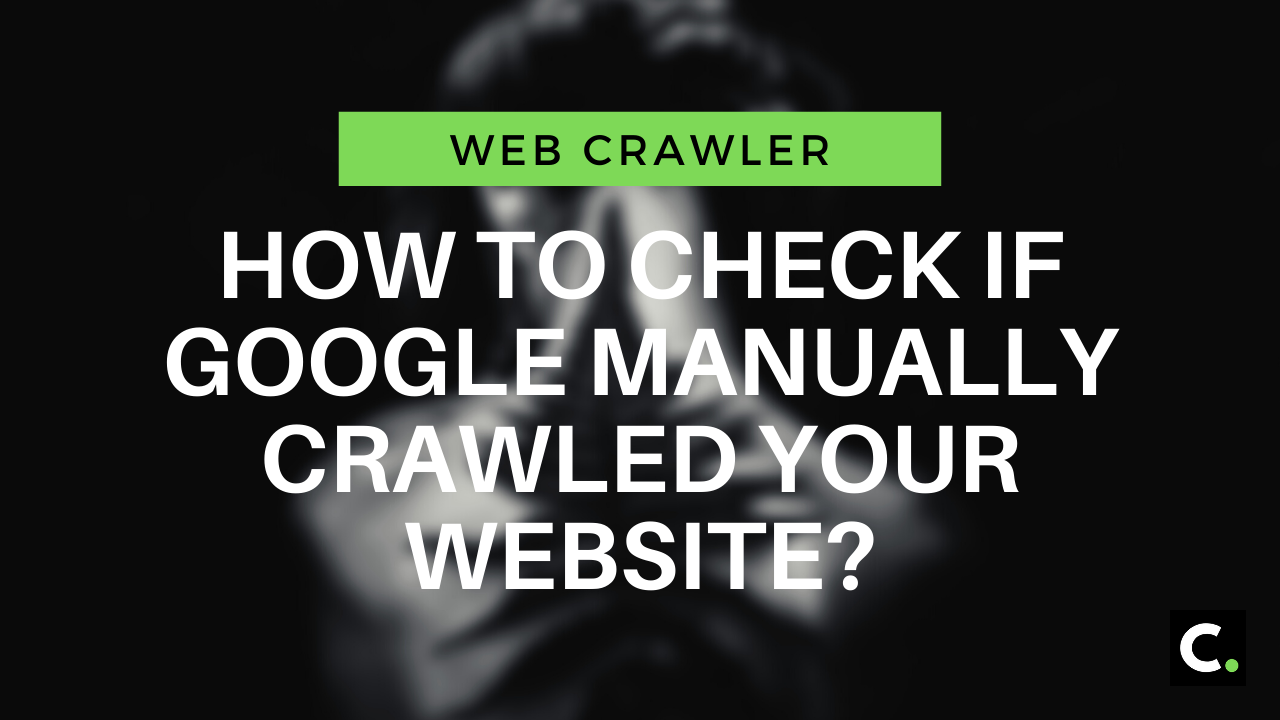 How to check if Google manually crawled your website?