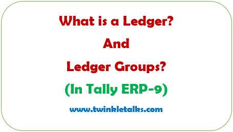 What is a Ledger? and Ledger Groups? in Tally ERP 9.
