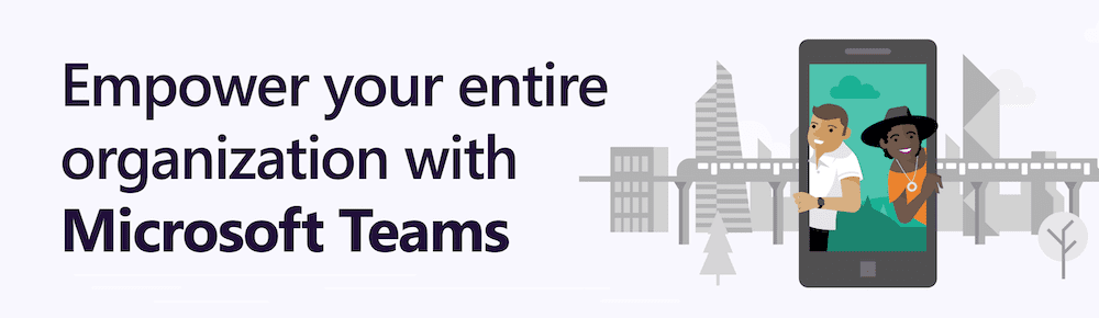 Empower your entire organization with Microsoft Teams