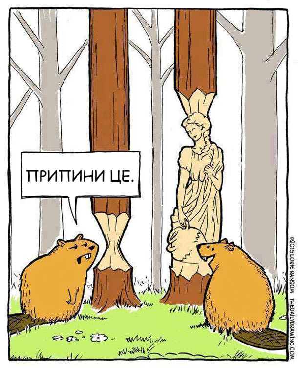 Два бобра гризуть дерева. Один гризе звичайно, а інший вигриз з дерева скульптуру. Перший каже: - Припини це