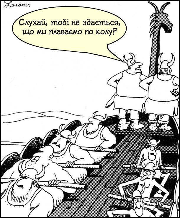 """Смішний малюнок Гері Ларсона з серії """"The Far Side"""". Вікінги пливуть на кораблі. Один вікінг каже до іншого: - Слухай, тобі не здається, що ми плаваємо по колу? Справа в тому, що з одного боку корабля кремезні веслярі, а з іншого боку - худі і слабкі. Тому корабель пливе по колу"""