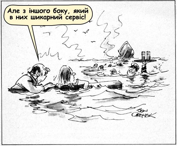 Корабельна аварія. Чоловік з дружиною в морі тримаються за дерев'яну колоду. До них підпливає офіціант з двома коктейлями. Чоловік: - Але з іншого боку, який в них шикарний сервіс!