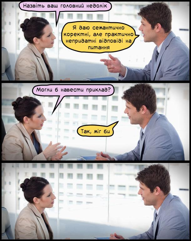 Жарт Співбесіда на роботу. - Назвіть ваш головний недолік. - Я даю семантично коректні, але практично непридатні відповіді на питання. - Могли б навести приклад? - Так, міг би