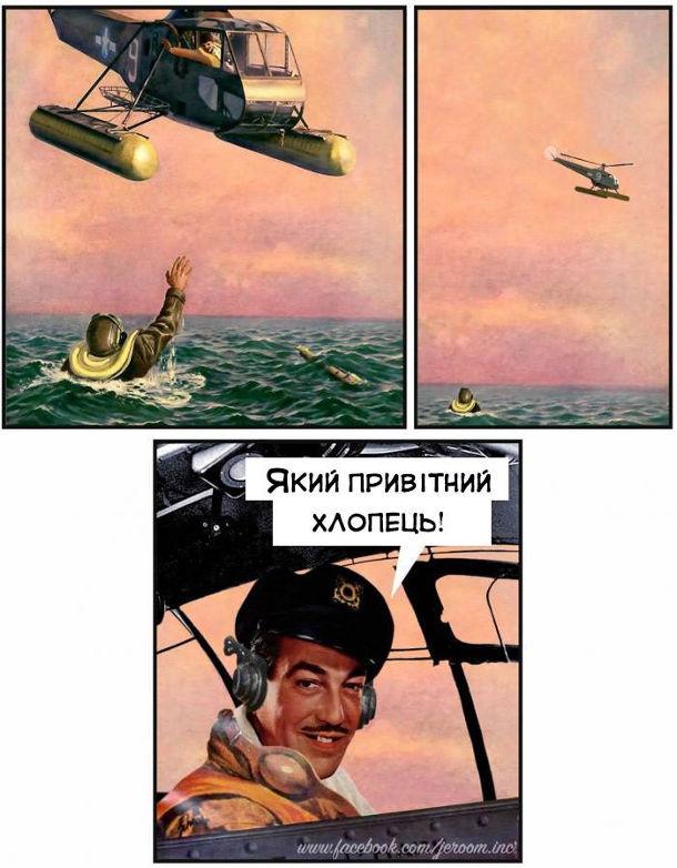 Після катапультування пілот впав в море. До нього підлетів рятувальний літак. Пілот махнув рукою, з літака також махнули і полетів далі. - Який привітний хлопець!