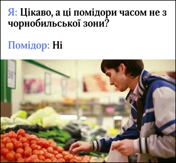 Я: Цікаво, а ці помідори часом не з чорнобильської зони?  Помідор: Ні