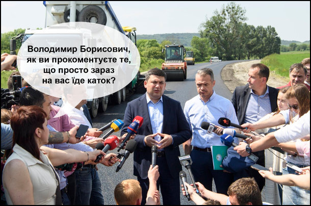Гройсман спілкується з журналістами на фоні дорожніх робіт. - Володимир Борисович, як ви прокоментуєтк те, що просто зараз на вас їде каток?