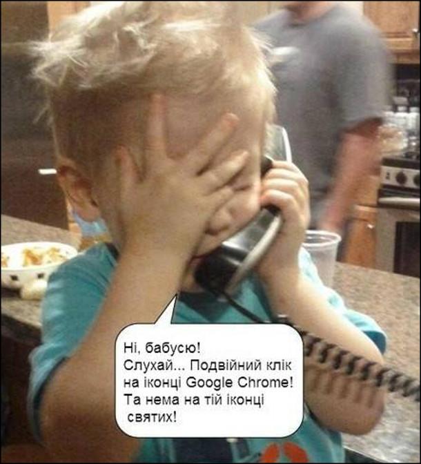 Малий хлопчик розмовляє з бабцею по телефону: - Ні, бабусю! Слухай... Подвійний клік на іконці Google Chrome! Та нема на тій іконці святих!