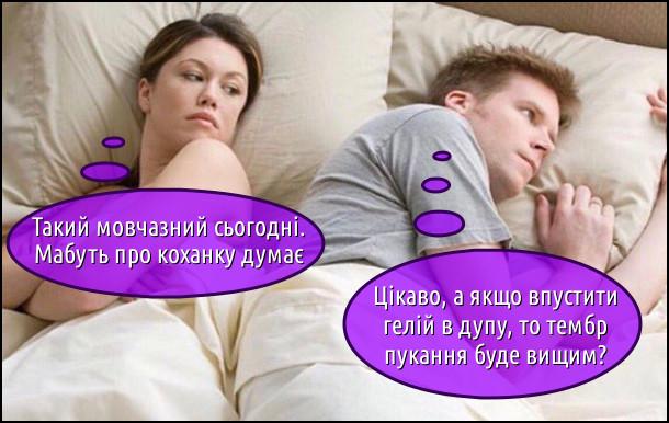 Лежать в ліжку чоловік і жінка. Жінка думає: Такий мовчазний сьогодні. Мабуть про коханку думає. Чоловік думає: - Цікаво, а якщо впустити гелій в дупу, то тембр пукання буде вищим?