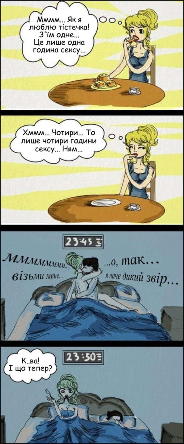 Секс спалює калорії. Мммм… Як я люблю тістечка! З'їм одне… Це лише одна година сексу… Хммм… Чотири… То лише чотири години сексу… Ням… Вона в ліжку з хлопцем о 23:45. Вона: - мммм… візьми мене… Він: - …о, так… …я наче дикий звір… О 23:50 хлопець скінчив, розвернувся і спить. Дівина думає: - Курва! І що тепер?