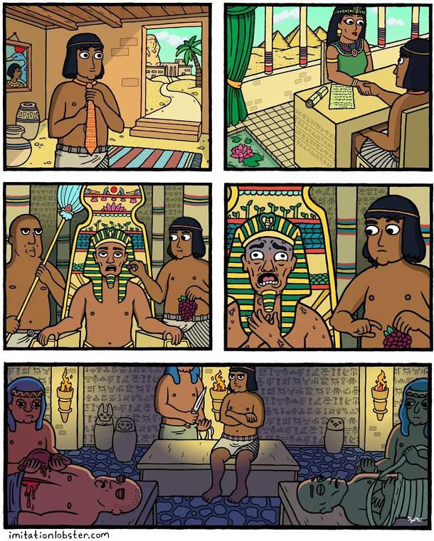 Стародавній Єгипет. Один чоловік найнявся на роботу до фараона. Його обов'язок - годувати фараона виноградом. І в перший день фараон вдавився виноградом. Його муміфікували, а також всіх слуг (і цого чоловіка також)