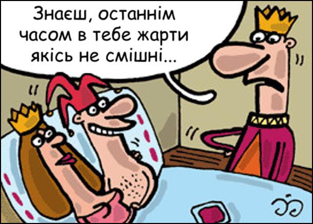 Королівський блазень лежить в ліжку з королевою. Підходить король: - Знаєш, останнім часом в тебе жарти якісь не смішні...