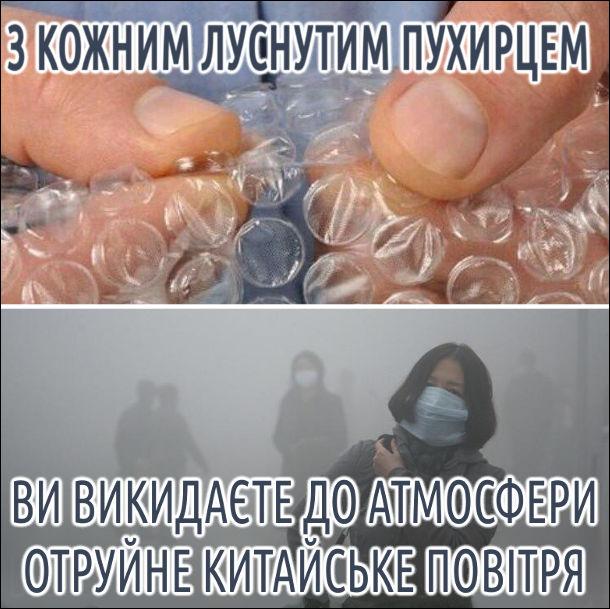З кожним луснутим пухирцем пухирчатої плівки, ви викидаєте до атмосфери отруйне китайське повітря