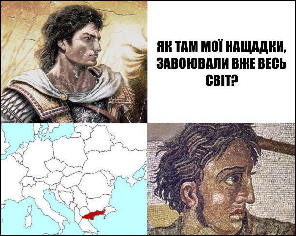 Александр Македонський: - Як там мої нащадки, завоювали вже весь світ? Глянув еа Македонію і скривився